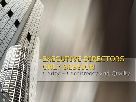 EXECUTIVE DIRECTORS ONLY SESSION Clarity – Consistency and Quality.
