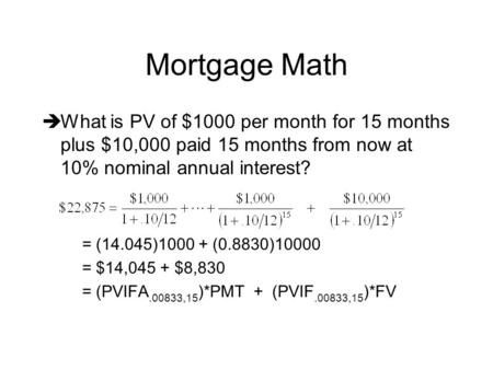 Mortgage Math  What is PV of $1000 per month for 15 months plus $10,000 paid 15 months from now at 10% nominal annual interest? = (14.045)1000 + (0.8830)10000.