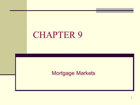 1 CHAPTER 9 Mortgage Markets. 2 CHAPTER 9 OVERVIEW This chapter will: A. Describe the characteristics of residential mortgages B. Describe the common.