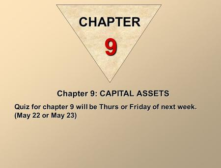 Chapter 9: CAPITAL ASSETS Quiz for chapter 9 will be Thurs or Friday of next week. (May 22 or May 23) CHAPTER 9.