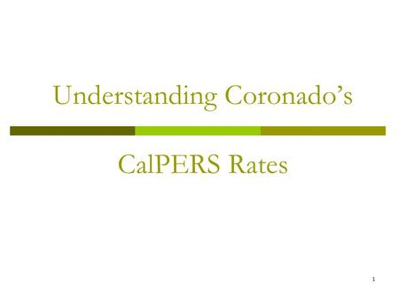 1 Understanding Coronado's CalPERS Rates. 2 Agenda  Basic Concepts  How Rates are Set  What causes rates to rise and fall?  Coronado Rates – historically.