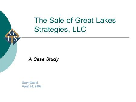 The Sale of Great Lakes Strategies, LLC A Case Study Gary Gabel April 24, 2009.