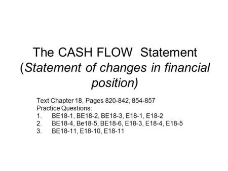 The CASH FLOW Statement (Statement of changes in financial position) Text Chapter 18, Pages 820-842, 854-857 Practice Questions: 1.BE18-1, BE18-2, BE18-3,