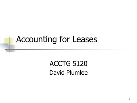 Accounting for Leases ACCTG 5120 David Plumlee.