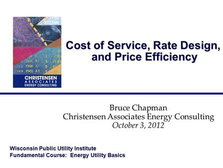 Cost of Service, Rate Design, and Price Efficiency Bruce Chapman Christensen Associates Energy Consulting October 3, 2012 Wisconsin Public Utility Institute.