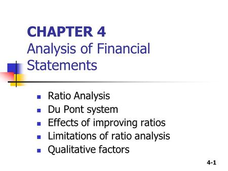 4-1 CHAPTER 4 Analysis of Financial Statements Ratio Analysis Du Pont system Effects of improving ratios Limitations of ratio analysis Qualitative factors.