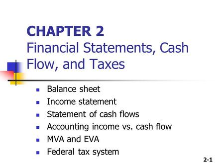 2-1 CHAPTER 2 Financial Statements, Cash Flow, and Taxes Balance sheet Income statement Statement of cash flows Accounting income vs. cash flow MVA and.