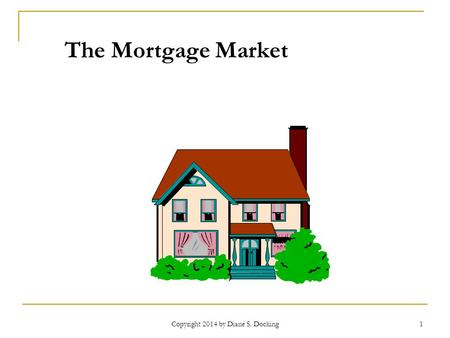 Copyright 2014 by Diane S. Docking 1 The Mortgage Market.