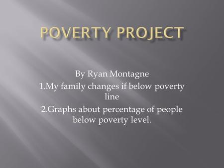 By Ryan Montagne 1.My family changes if below poverty line 2.Graphs about percentage of people below poverty level.