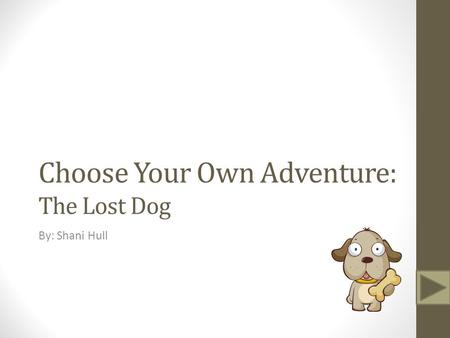 Choose Your Own Adventure: The Lost Dog By: Shani Hull.