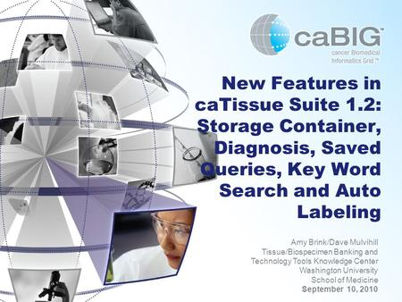 New Features in caTissue Suite 1.2: Storage Container, Diagnosis, Saved Queries, Key Word Search and Auto Labeling Amy Brink/Dave Mulvihill Tissue/Biospecimen.