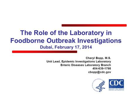 The Role of the Laboratory in Foodborne Outbreak Investigations Dubai, February 17, 2014 Cheryl Bopp, M.S. Unit Lead, Epidemic Investigations Laboratory.