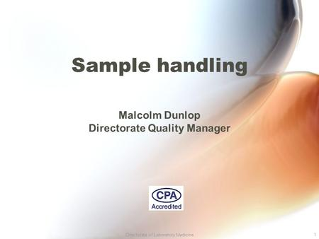 Directorate of Laboratory Medicine1 Sample handling Malcolm Dunlop Directorate Quality Manager.