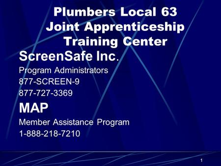 1 Plumbers Local 63 Joint Apprenticeship Training Center ScreenSafe Inc. Program Administrators 877-SCREEN-9 877-727-3369 MAP Member Assistance Program.