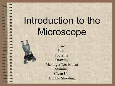 Introduction to the Microscope Care Parts Focusing Drawing Making a Wet Mount Staining Clean Up Trouble Shooting.