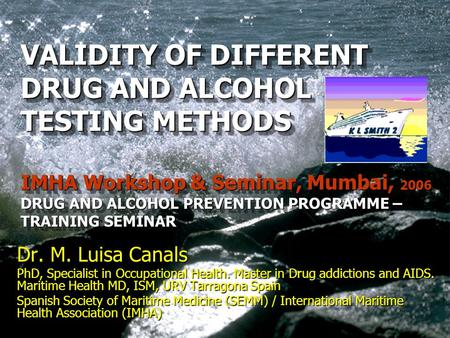 VALIDITY OF DIFFERENT DRUG AND ALCOHOL TESTING METHODS IMHA Workshop & Seminar, Mumbai, 2006 DRUG AND ALCOHOL PREVENTION PROGRAMME – TRAINING SEMINAR VALIDITY.