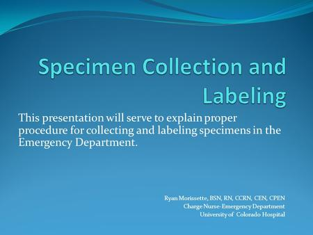 This presentation will serve to explain proper procedure for collecting and labeling specimens in the Emergency Department. Ryan Morissette, BSN, RN, CCRN,