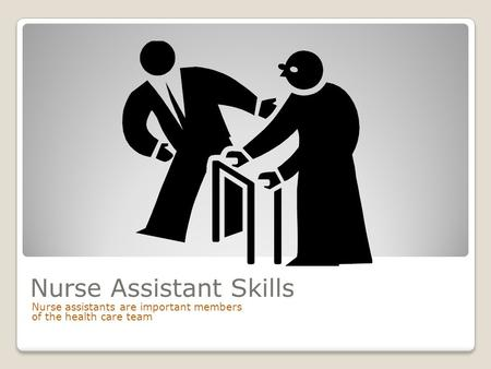 Nurse Assistant Skills Nurse assistants are important members of the health care team.
