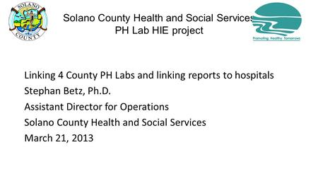 Solano County Health and Social Services PH Lab HIE project Linking 4 County PH Labs and linking reports to hospitals Stephan Betz, Ph.D. Assistant Director.