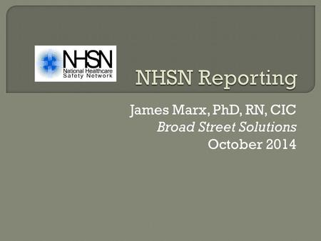 James Marx, PhD, RN, CIC Broad Street Solutions October 2014.
