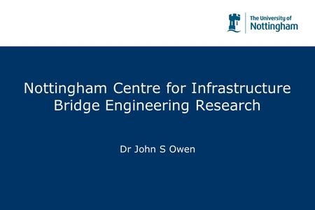 Nottingham Centre for Infrastructure Bridge Engineering Research Dr John S Owen.