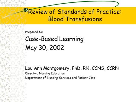 Review of Standards of Practice: Blood Transfusions Prepared for Case-Based Learning May 30, 2002 Lou Ann Montgomery, PhD, RN, CCNS, CCRN Director, Nursing.