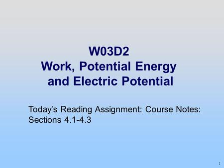 1 W03D2 Work, Potential Energy and Electric Potential Today's Reading Assignment: Course Notes: Sections 4.1-4.3.