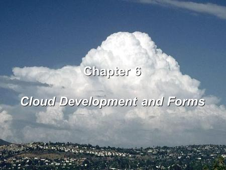 Chapter 6 Cloud Development and Forms. 1. Orographic lifting, the forcing of air above a mountain barrier 2. Frontal lifting, the displacement of one.