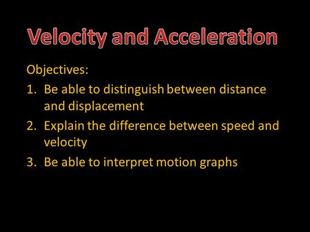 Objectives: 1.Be able to distinguish between distance and displacement 2.Explain the difference between speed and velocity 3.Be able to interpret motion.