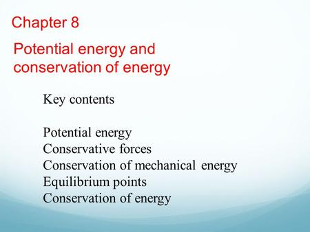 Chapter 8 Potential energy and conservation of energy Key contents Potential energy Conservative forces Conservation of mechanical energy Equilibrium points.