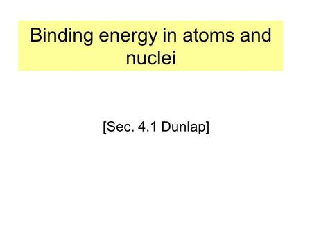 Binding energy in atoms and nuclei [Sec. 4.1 Dunlap]