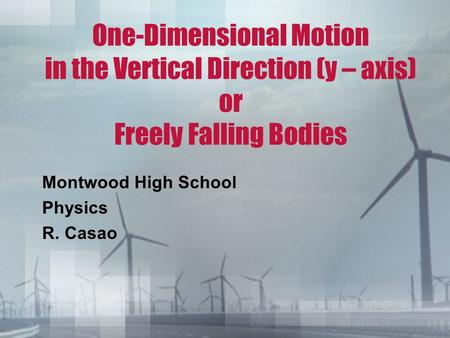 One-Dimensional Motion in the Vertical Direction (y – axis) or Freely Falling Bodies Montwood High School Physics R. Casao.