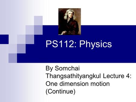 PS112: Physics By Somchai Thangsathityangkul Lecture 4: One dimension motion (Continue)