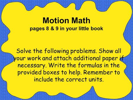 Motion Math pages 8 & 9 in your little book Solve the following problems. Show all your work and attach additional paper if necessary. Write the formulas.