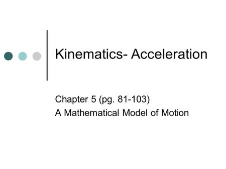 Kinematics- Acceleration Chapter 5 (pg. 81-103) A Mathematical Model of Motion.