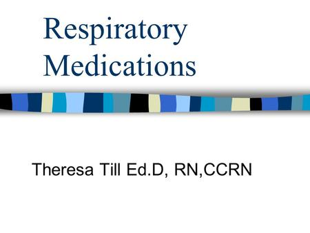 Respiratory Medications Theresa Till Ed.D, RN,CCRN.