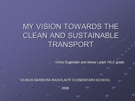 MY VISION TOWARDS THE CLEAN AND SUSTAINABLE TRANSPORT VILNIUS BARBORA RADVILAITĖ ELEMENTARY SCHOOL 2008 Greta Sugintaitė and Ilonos Ladyš 7th F grade.