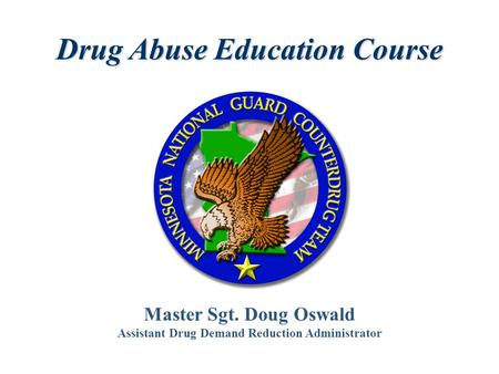 Master Sgt. Doug Oswald Assistant Drug Demand Reduction Administrator Drug Abuse Education Course.