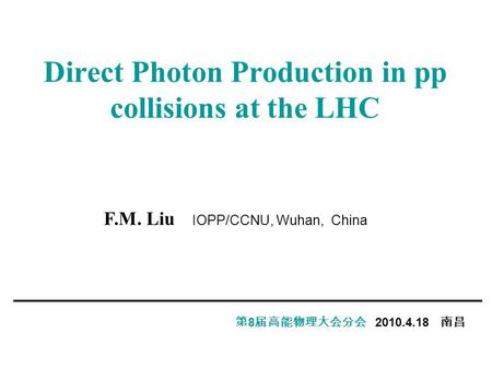 Direct Photon Production in pp collisions at the LHC 第 8 届高能物理大会分会 2010.4.18 南昌 F.M. Liu IOPP/CCNU, Wuhan, China.