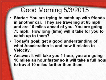 Good Morning 5/3/2015 Starter: You are trying to catch up with friends in another car. They are traveling at 65 mph and are 10 miles ahead of you. You.