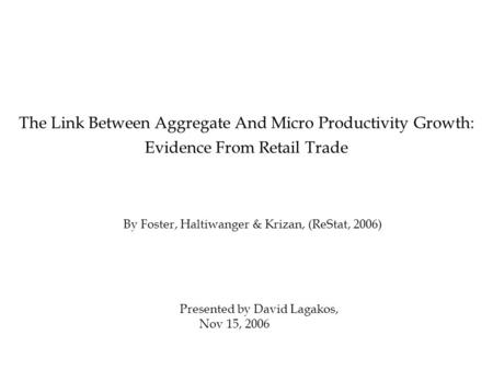 By Foster, Haltiwanger & Krizan, (ReStat, 2006) The Link Between Aggregate And Micro Productivity Growth: Evidence From Retail Trade Presented by David.