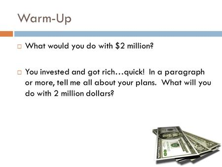 Warm-Up  What would you do with $2 million?  You invested and got rich…quick! In a paragraph or more, tell me all about your plans. What will you do.