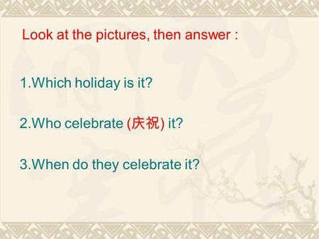 1.Which holiday is it? 2.Who celebrate ( 庆祝 ) it? 3.When do they celebrate it? Look at the pictures, then answer :