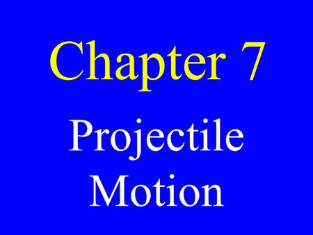 Chapter 7 Projectile Motion. The motion of an object that has been thrust into air where the only forces acting on it are gravity & air resistance.