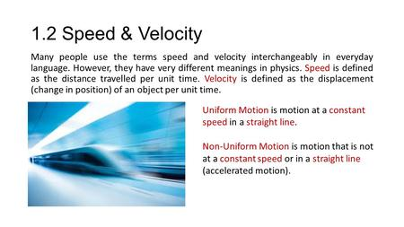 1.2 Speed & Velocity Many people use the terms speed and velocity interchangeably in everyday language. However, they have very different meanings in.