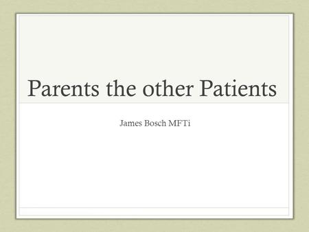 Parents the other Patients James Bosch MFTi. Objectives Learn about effects of trauma on a parent of a sick baby Explore ways to support a parent experiencing.