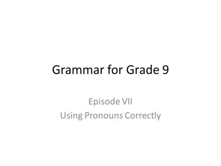 Grammar for Grade 9 Episode VII Using Pronouns Correctly.