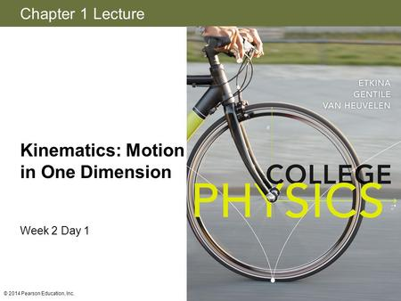 Chapter 1 Lecture Kinematics: Motion in One Dimension Week 2 Day 1 © 2014 Pearson Education, Inc.