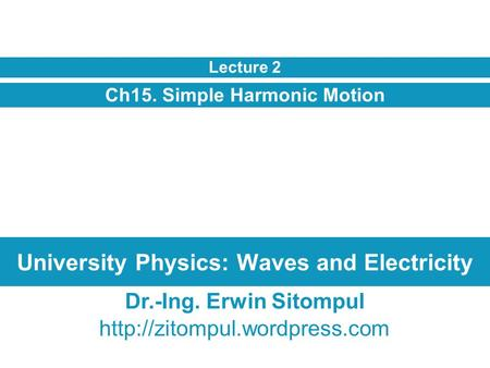 University Physics: Waves and Electricity Ch15. Simple Harmonic Motion Lecture 2 Dr.-Ing. Erwin Sitompul