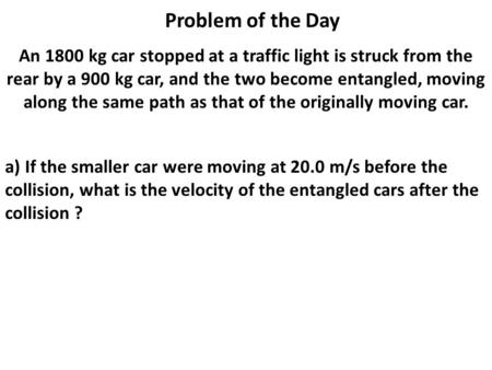 Problem of the Day An 1800 kg car stopped at a traffic light is struck from the rear by a 900 kg car, and the two become entangled, moving along the same.